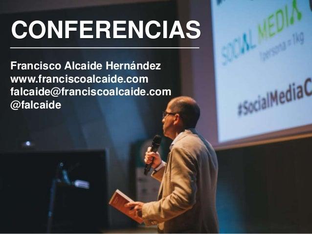 CONFERENCIAS Francisco Alcaide Hernández www.franciscoalcaide.com falcaide@franciscoalcaide.com @falcaide