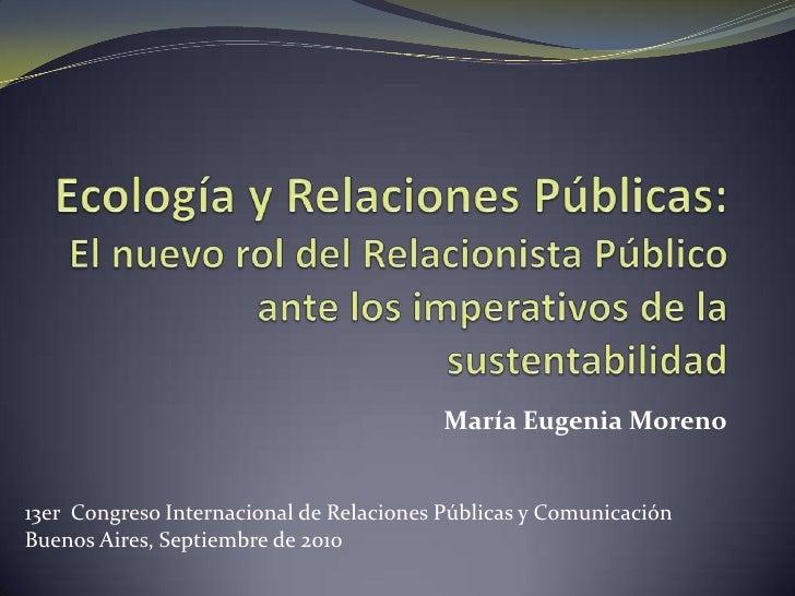 Ecología y Relaciones Públicas:El nuevo rol del Relacionista Público ante los imperativos de la sustentabilidad<br />María...