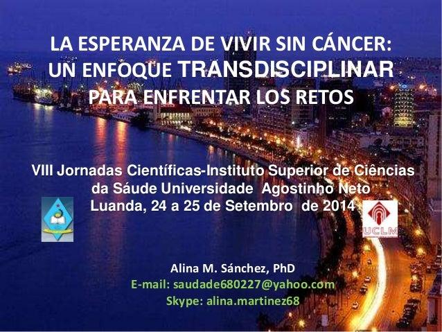 LA ESPERANZA DE VIVIR SIN CÁNCER: UN ENFOQUE TRANSDISCIPLINAR PARA ENFRENTAR LOS RETOS VIII Jornadas Científicas-Instituto...