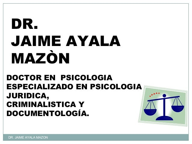 DR. JAIME AYALA MAZÒNDOCTOR EN PSICOLOGIAESPECIALIZADO EN PSICOLOGIAJURIDICA,CRIMINALISTICA YDOCUMENTOLOGÍA.DR. JAIME AYAL...