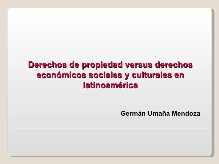 Derechos de propiedad versus derechos económicos sociales y culturales en latinoamérica Germán Umaña Mendoza