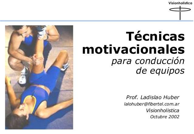Visionholistica  Técnicas  motivacionales  para conducción  de equipos  Prof. Ladislao Huber  lalohuber@fibertel.com.ar  V...