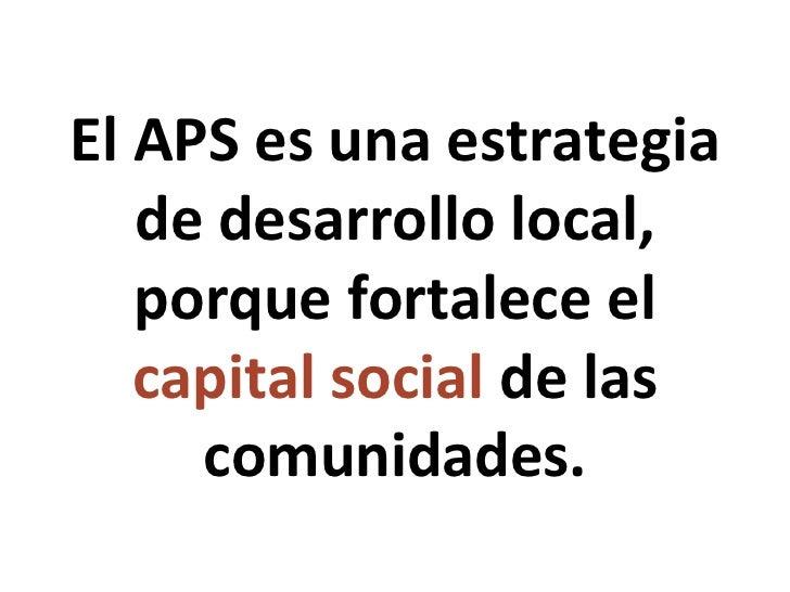 El APS es una  estrategia de desarrollo local, porque fortalece el  capital social  de las comunidades .