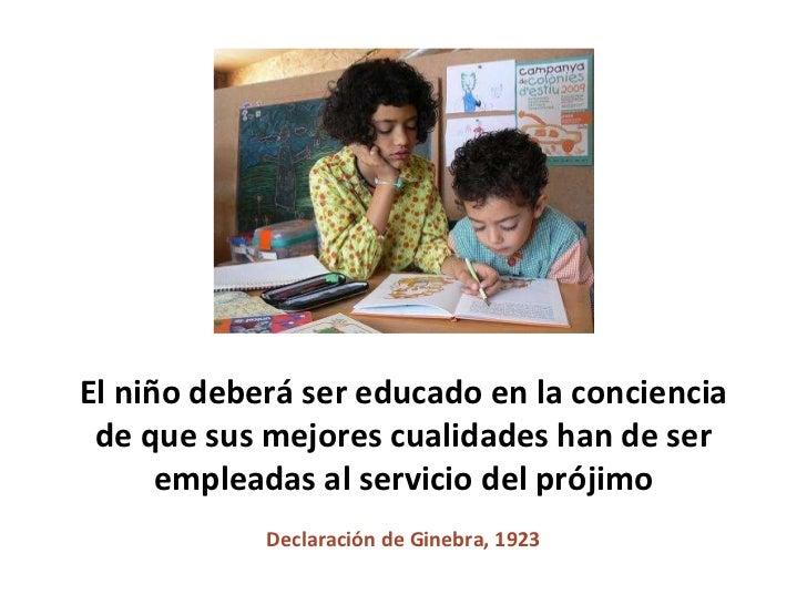 El niño deberá ser educado en la conciencia de que sus mejores cualidades han de ser empleadas al servicio del prójimo Dec...