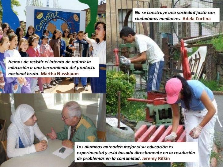 No se construye una sociedad justa con ciudadanos mediocres.  Adela Cortina Los alumnos aprenden mejor si su educación es ...