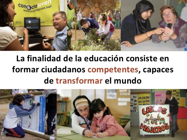 La finalidad de la educación consiste en formar ciudadanos  competentes ,   capaces de  transformar  el mundo