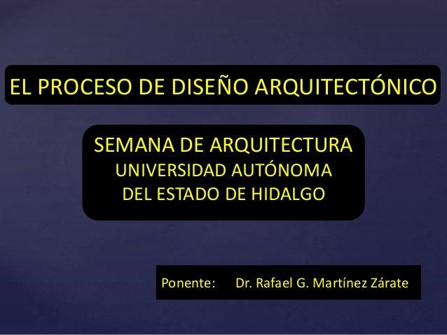 { EL PROCESO DE DISEÑO ARQUITECTÓNICO SEMANA DE ARQUITECTURA UNIVERSIDAD AUTÓNOMA DEL ESTADO DE HIDALGO Ponente: Dr. Rafae...