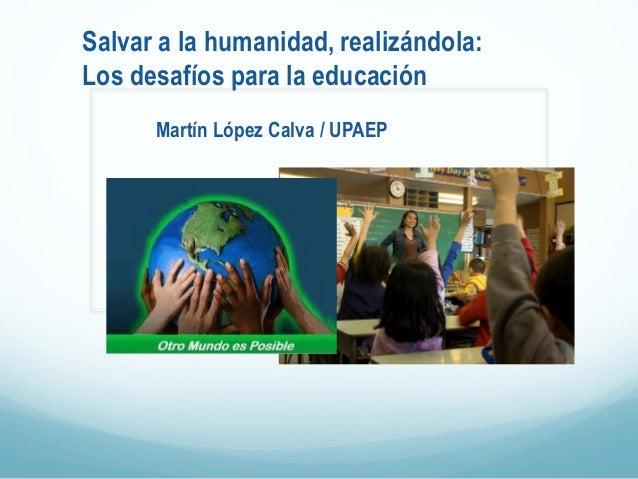 Salvar a la humanidad, realizándola: Los desafíos para la educación Martín López Calva / UPAEP