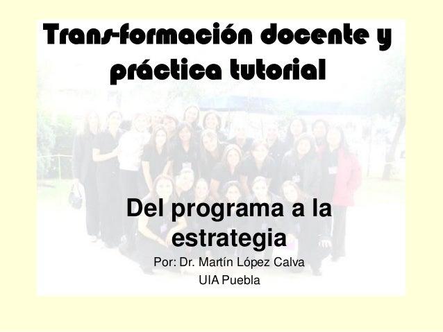 Trans-formación docente y práctica tutorial Del programa a la estrategia Por: Dr. Martín López Calva UIA Puebla