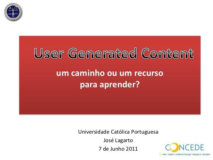 um caminhoou um recurso<br />para aprender?<br />User Generated Content <br />Universidade Católica Portuguesa<br />José L...