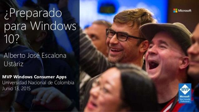 MVP Windows Consumer Apps Universidad Nacional de Colombia Junio 13, 2015 Alberto José Escalona Ustáriz ¿Preparado para Wi...