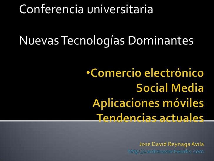 Conferencia universitaria<br />Nuevas Tecnologías Dominantes<br /><ul><li>Comercio electrónicoSocial MediaAplicaciones móv...