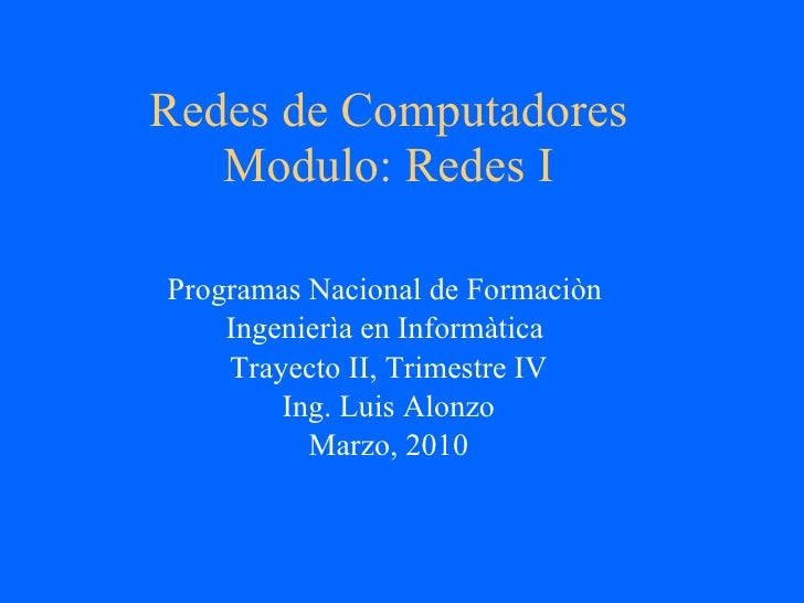 Redes de Computadores Modulo: Redes I Programas Nacional de Formaciòn  Ingenierìa en Informàtica  Trayecto II, Trimestre I...