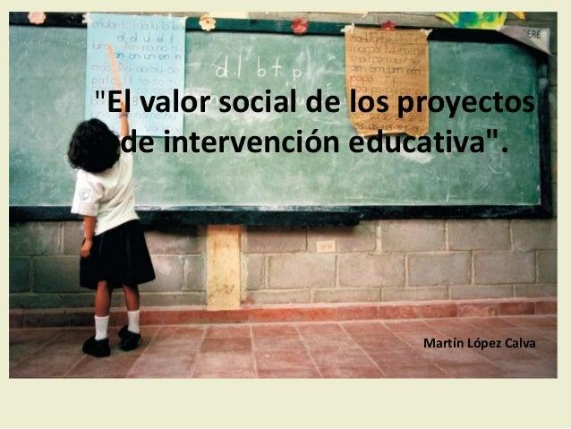 """""""El valor social de los proyectos de intervención educativa"""". Martín López Calva"""