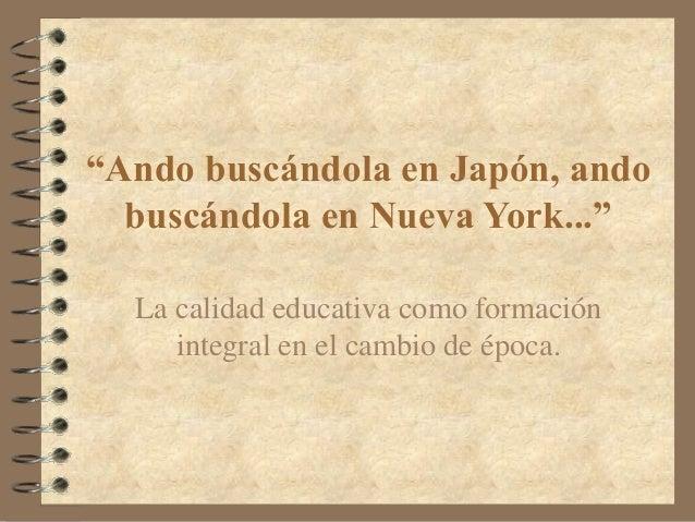 """""""Ando buscándola en Japón, ando buscándola en Nueva York..."""" La calidad educativa como formación integral en el cambio de ..."""