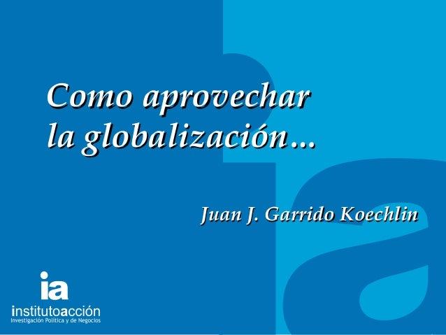 TITULO DEL TEMA Como aprovecharComo aprovechar la globalización…la globalización… Juan J. Garrido KoechlinJuan J. Garrido ...