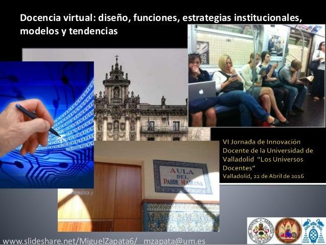 www.slideshare.net/MiguelZapata6/ mzapata@um.es Docencia virtual: diseño, funciones, estrategias institucionales, modelos ...