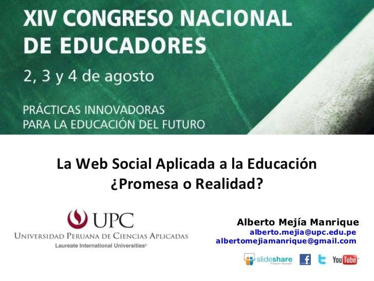 Alberto Mejía Manrique [email_address]   [email_address]   La Web Social Aplicada a la Educación ¿Promesa o Realidad?