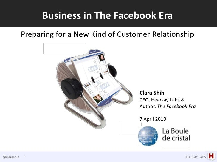 Business in The Facebook Era<br />Preparing for a New Kind of Customer Relationship<br />Clara Shih<br />CEO, Hearsay Labs...