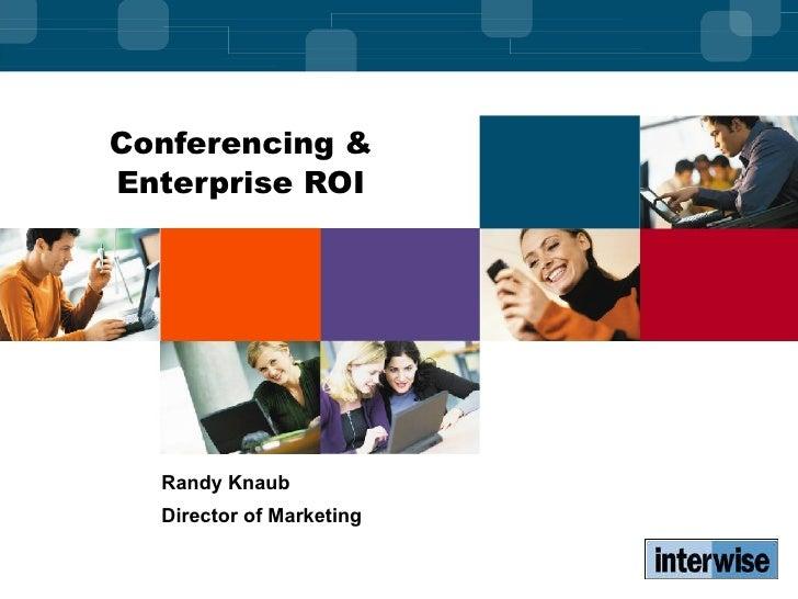 Conferencing & Enterprise ROI Randy Knaub Director of Marketing