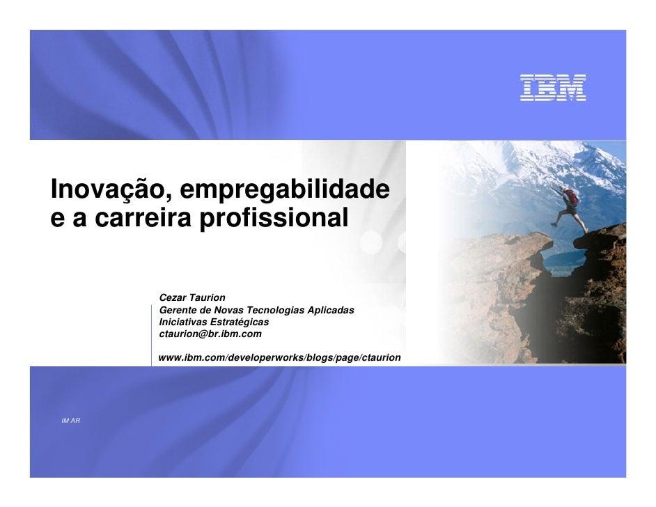 Inovação, empregabilidade e a carreira profissional          Cezar Taurion         Gerente de Novas Tecnologias Aplicadas ...