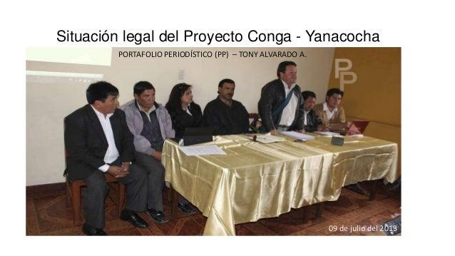 Situación legal del Proyecto Conga - Yanacocha 09 de julio del 2013 PORTAFOLIO PERIODÍSTICO (PP) – TONY ALVARADO A.