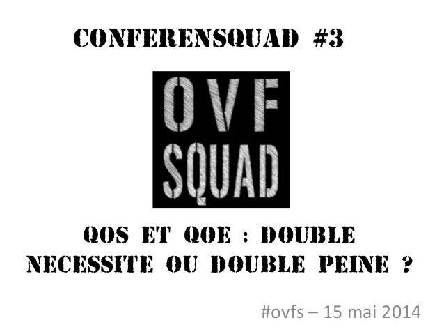 Conferensquad #3 #ovfs – 15 mai 2014 QOS ET QOE : DOUBLE NECESSITE OU DOUBLE PEINE ?