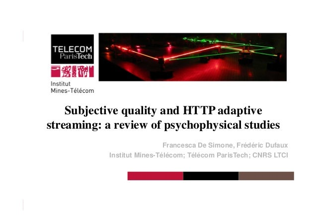 Institut Mines-Télécom Subjective quality and HTTP adaptive streaming: a review of psychophysical studies Francesca De Sim...