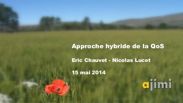 Approche hybride de la QoS Eric Chauvet - Nicolas Lucet 15 mai 2014