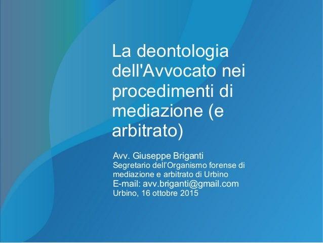 La deontologia dell'Avvocato nei procedimenti di mediazione (e arbitrato) Avv. Giuseppe Briganti Segretario dell'Organismo...