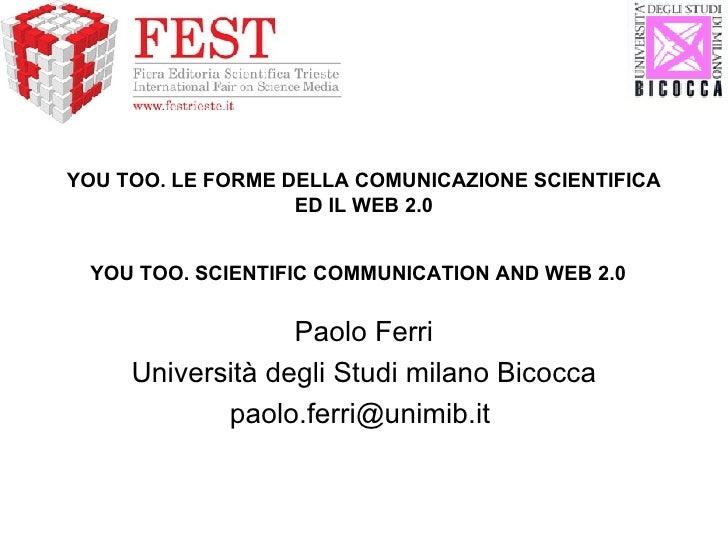 YOU TOO. LE FORME DELLA COMUNICAZIONE SCIENTIFICA ED IL WEB 2.0 YOU TOO. SCIENTIFIC COMMUNICATION AND WEB 2.0   Paolo Ferr...