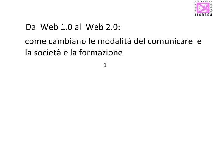 1 .  <ul><li>Dal Web 1.0 al  Web 2.0:  </li></ul><ul><li>come cambiano le modalità del comunicare  e la società e la forma...