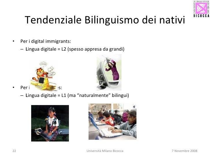 Tendenziale Bilinguismo dei nativi <ul><li>Per i digital immigrants:  </li></ul><ul><ul><li>Lingua digitale = L2 (spesso a...