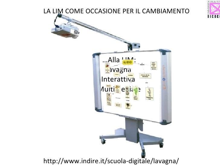 … Alla LIM: Lavagna  Interattiva  Multimediale LA LIM COME OCCASIONE PER IL CAMBIAMENTO http://www.indire.it/scuola-digita...
