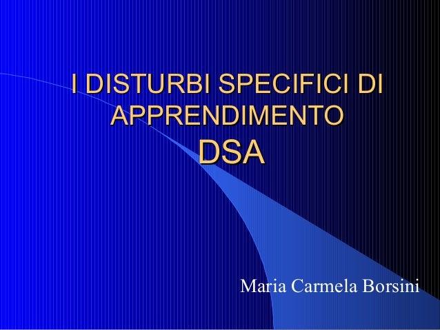 I DISTURBI SPECIFICI DII DISTURBI SPECIFICI DI APPRENDIMENTOAPPRENDIMENTO DSADSA Maria Carmela Borsini