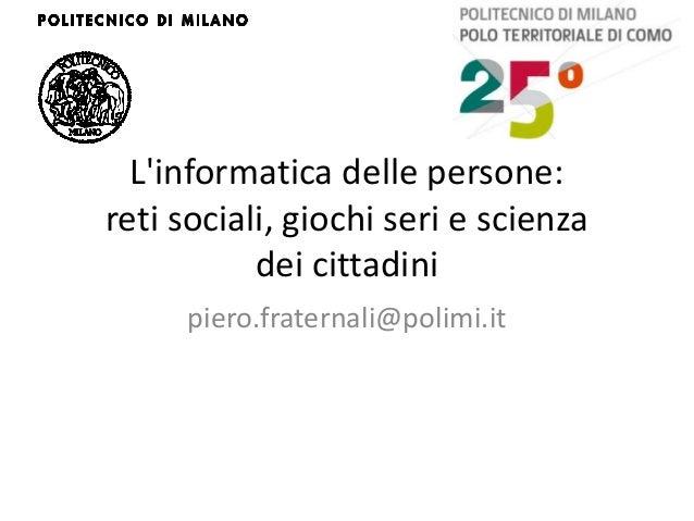 Linformatica delle persone:reti sociali, giochi seri e scienza           dei cittadini     piero.fraternali@polimi.it