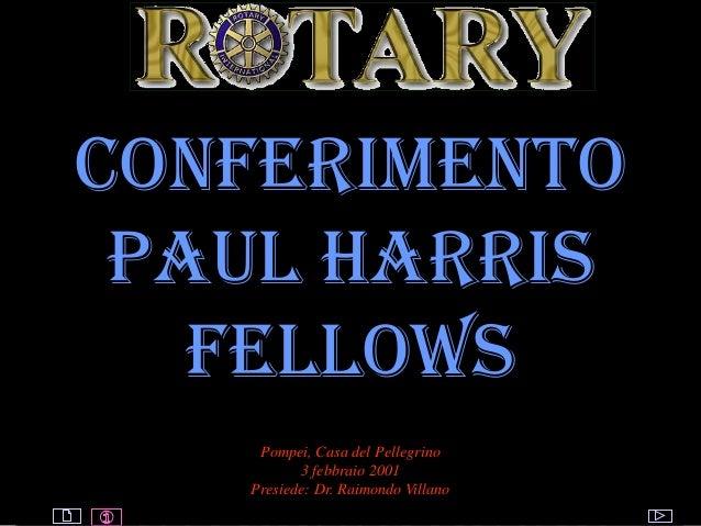 ROTARY © by Raimondo Villano Conferimento paul harris fellows Pompei, Casa del Pellegrino 3 febbraio 2001 Presiede: Dr. Ra...