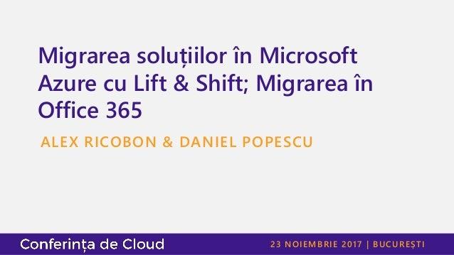 23 NOIEMBRIE 2017   BUCUREȘTI Migrarea soluțiilor în Microsoft Azure cu Lift & Shift; Migrarea în Office 365 ALEX RICOBON ...