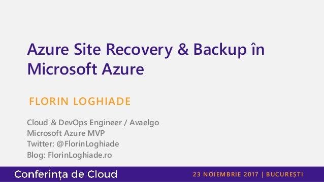 23 NOIEMBRIE 2017   BUCUREȘTI Azure Site Recovery & Backup în Microsoft Azure FLORIN LOGHIADE Cloud & DevOps Engineer / Av...