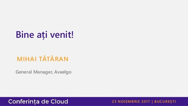 23 NOIEMBRIE 2017 | BUCUREȘTI Bine ați venit! MIHAI TĂTĂRAN General Manager, Avaelgo
