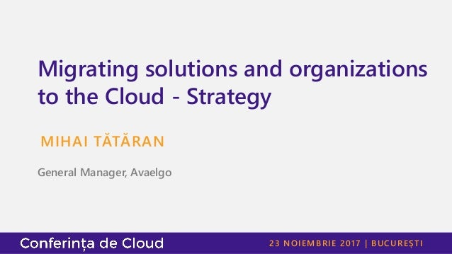 23 NOIEMBRIE 2017 | BUCUREȘTI Migrating solutions and organizations to the Cloud - Strategy MIHAI TĂTĂRAN General Manager,...