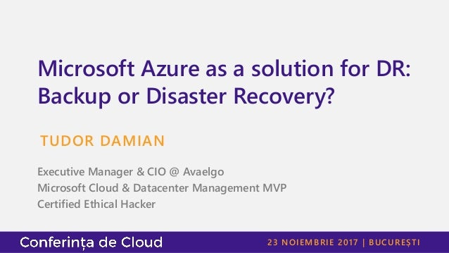 23 NOIEMBRIE 2017 | BUCUREȘTI Microsoft Azure as a solution for DR: Backup or Disaster Recovery? TUDOR DAMIAN Executive Ma...
