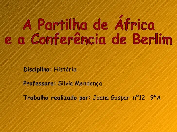 A Partilha de África  e a Conferência de Berlim  Disciplina:  História Professora:  Sílvia Mendonça Trabalho realizado por...