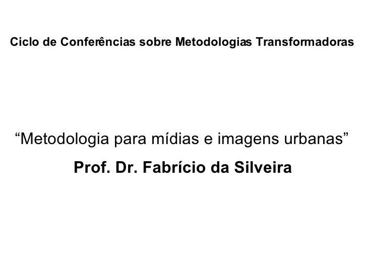 """Ciclo de Conferências sobre Metodologias Transformadoras   Prof. Dr. Fabrício da Silveira """" Metodologia para mídias e imag..."""
