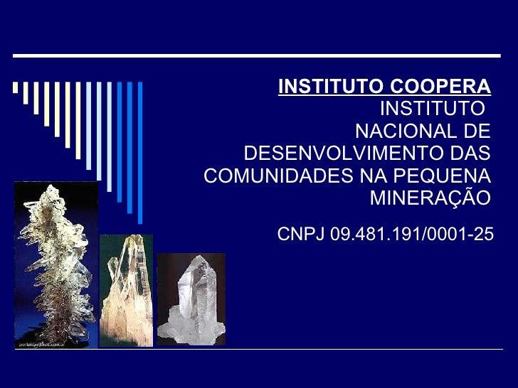 INSTITUTO COOPERA INSTITUTO  NACIONAL DE DESENVOLVIMENTO DAS COMUNIDADES NA PEQUENA MINERAÇÃO CNPJ 09.481.191/0001-25