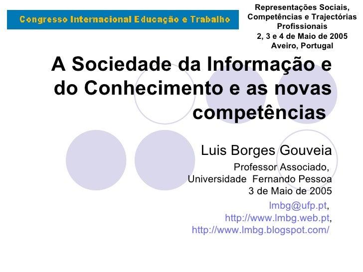 A Sociedade da Informação e do Conhecimento e as novas competências   Luis Borges Gouveia Professor Associado,  Universida...