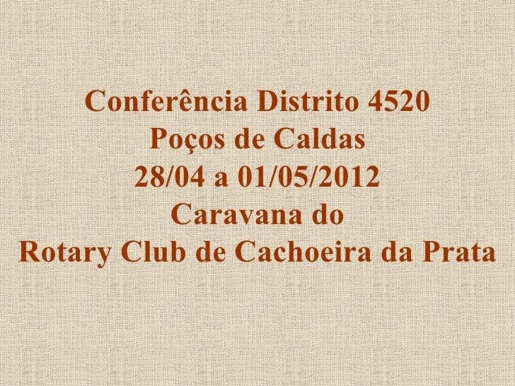 Conferência Distrito 4520         Poços de Caldas        28/04 a 01/05/2012           Caravana doRotary Club de Cachoeira ...