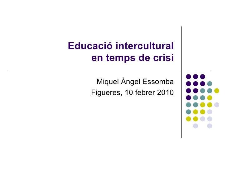 Educació intercultural en temps de crisi Miquel Àngel Essomba Figueres, 10 febrer 2010