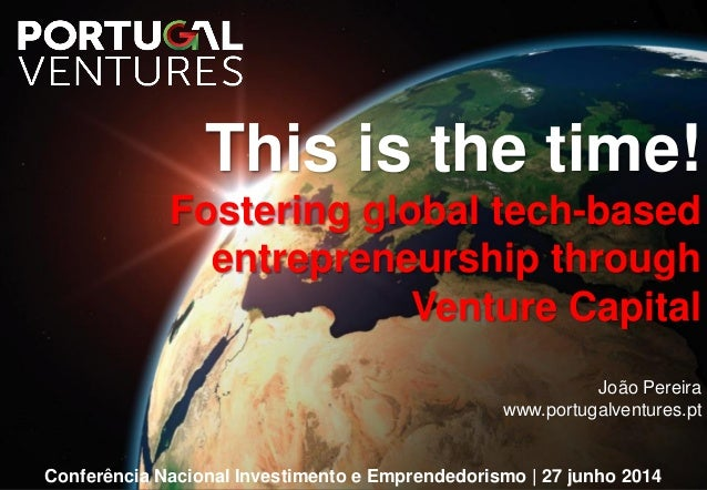 This is the time! Fostering global tech-based entrepreneurship through Venture Capital João Pereira www.portugalventures.p...