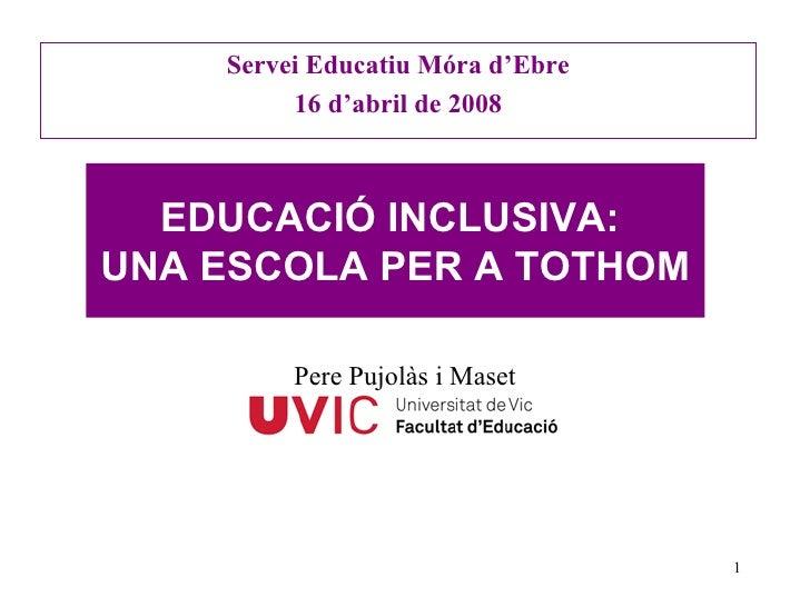 Servei Educatiu Móra d'Ebre 16 d'abril de 2008 EDUCACIÓ INCLUSIVA:  UNA ESCOLA PER A TOTHOM Pere Pujolàs i Maset